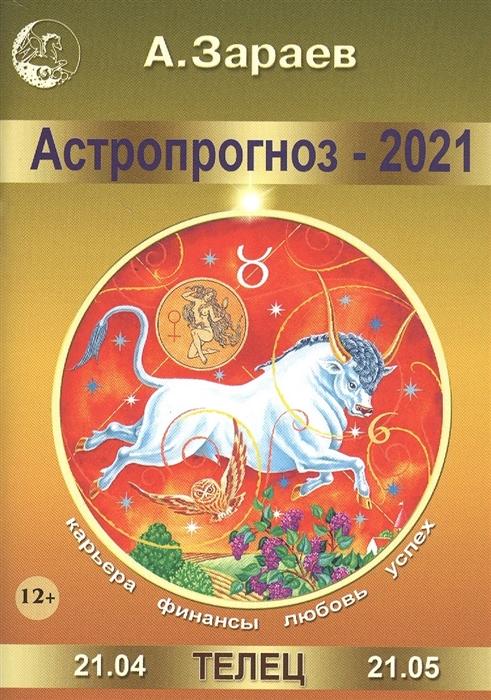 Зараев А. Астропрогноз - 2021 Телец зараев а астропрогноз 2020 козерог