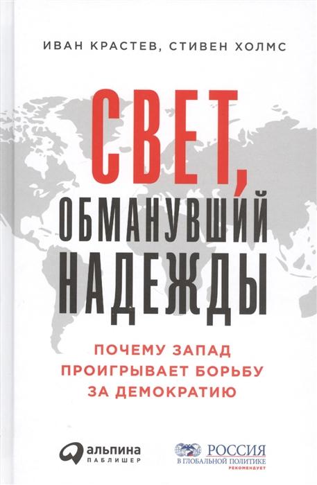 Крастев И., Холмс С. Свет обманувший надежды Почему Запад проигрывает борьбу за демократию недорого