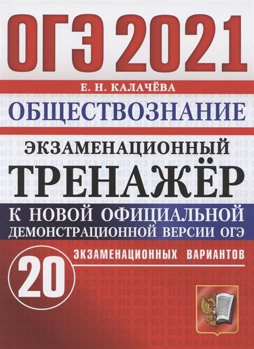 Калачева Е. ОГЭ 2021 Обществознание Экзаменационный тренажер 20 экзаменационных вариантов