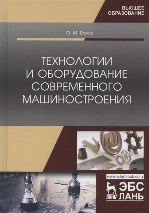 Балла О. Технологии и оборудование современного машиностроения Учебник суслов анатолий григорьевич основы технологии машиностроения учебник