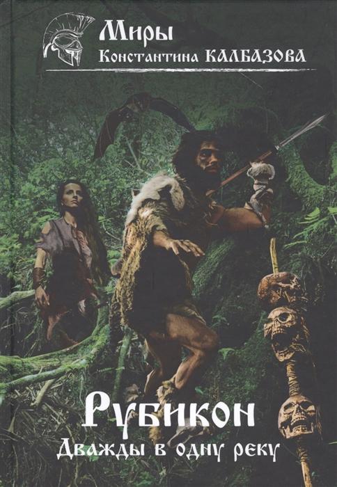 Калбазов К. Рубикон Книга 2 Дважды в одну реку сиголаев в фатальное колесо дважды в одну реку