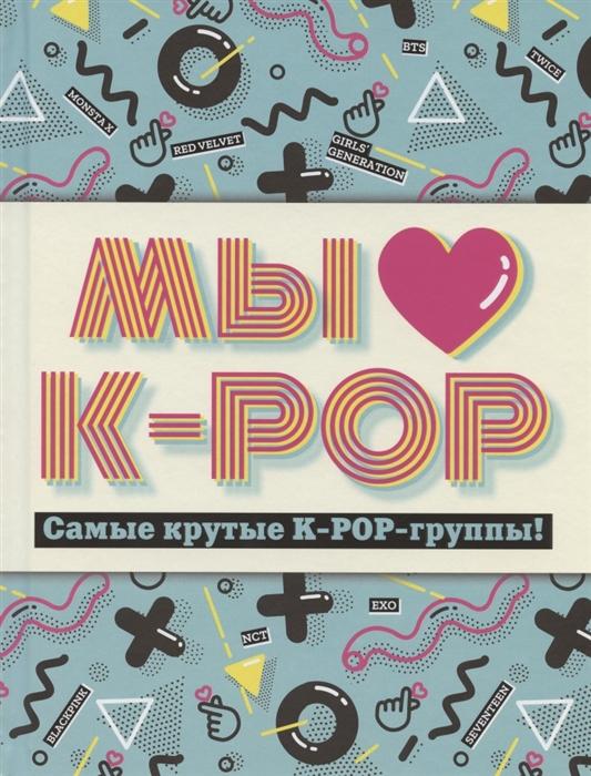 Фото - Позина И. (ред.) Мы любим K-POP Самые крутые K-POP-группы хелен браун blackpink королевы k pop