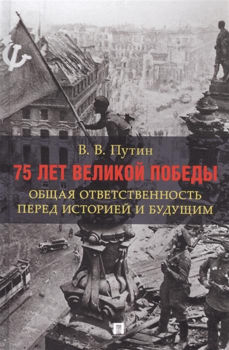 75 лет Великой Победы Общая ответственность перед историей и будущим
