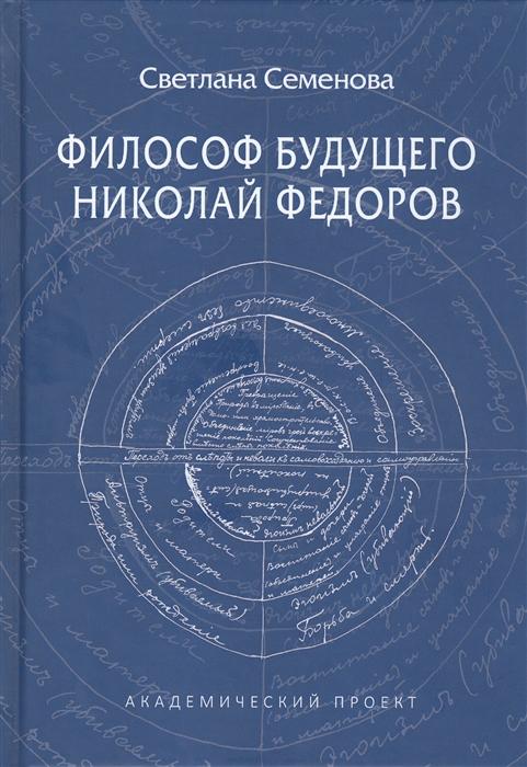 Семенова С. Философ будущего Николай Федоров николай федоров недосказанное в этике сверхчеловека