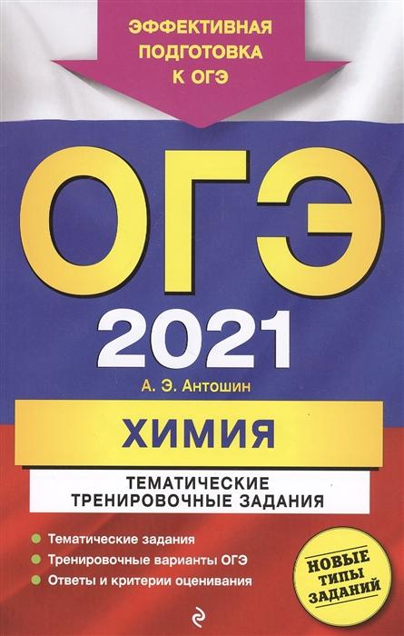 Антошин А. ОГЭ 2021 Химия Тематические тренировочные задания антошин андрей эдуардович огэ 2019 химия теория и практика