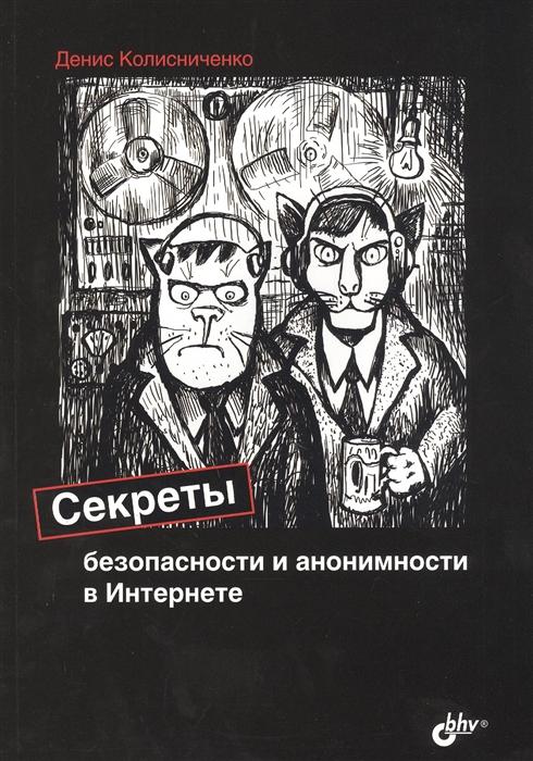 Колисниченко Д. Секреты безопасности и анонимности в Интернете