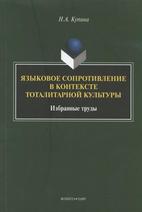 Купина Н. Языковое сопротивление в контексте тоталитарной культуры Избранные труды