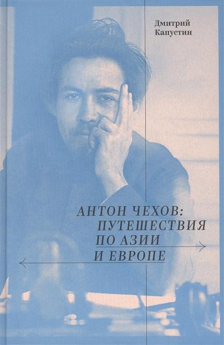 Капустин Д. Антон Чехов путешествия по Азии и Европе брайсон билл путешествия по европе роман