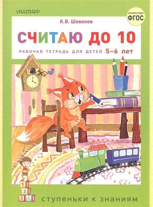 Шевелев К. Считаю до 10 Рабочая тетрадь для детей 5-6 лет игнатьева л в счёт от 0 до 10 рабочая тетрадь для детей 5 6 лет