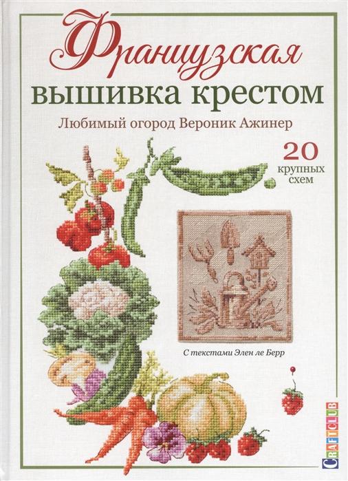 Ажинер В. Французская вышивка крестом Любимый огород Вероника Ажинер 20 крупных схем