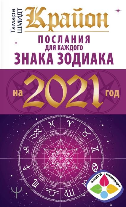 Шмидт Т. Крайон Послания для каждого знака зодиака на 2021 год шмидт тамара крайон тайна путешествия души хроники акаши