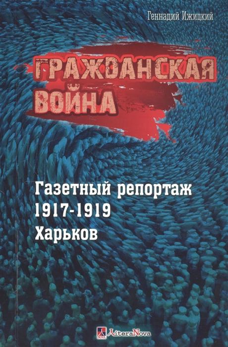 Ижицкий Г. Гражданская война Газетный репортаж 1917-1919 Харьков