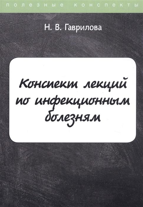 Гаврилова Н. Конспект лекций по инфекционным болезням недорого