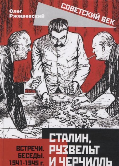 Ржешевский О. Сталин Рузвельт и Черчилль Встречи Беседы 1941-1945 г зверев а г сталин и деньги