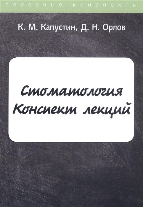 Капустин К., Орлов Д. Стоматология Конспект лекций капустин к м стоматология конспект лекций