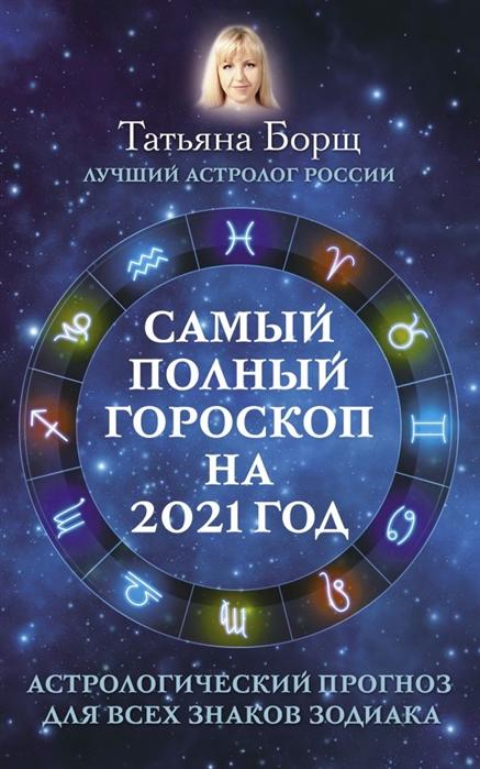 Борщ Т. Самый полный гороскоп на 2021 год Астрологический прогноз для всех знаков Зодиака