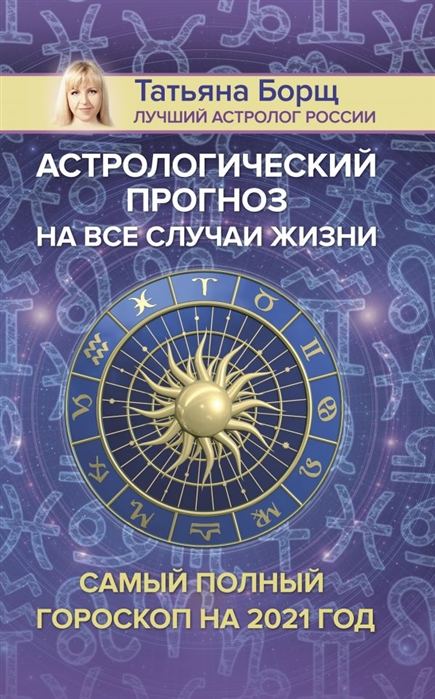 Борщ Татьяна Астрологический прогноз на все случаи жизни Самый полный гороскоп на 2021 год