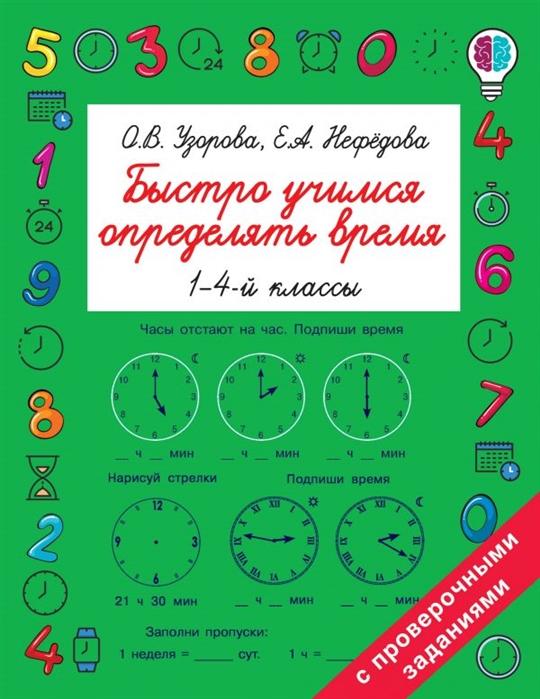 Фото - Узорова О., Нефедова Е. Быстро учимся определять время 1-4й классы узорова ольга васильевна нефедова елена алексеевна быстро учимся определять время
