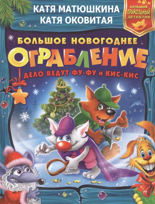 Матюшкина К., Оковитая К. Большое новогоднее ограбление Дело ведут Фу-Фу и Кис-Кис матюшкина к оковитая к ыыы смешно