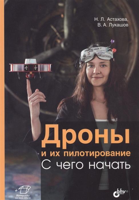 Астахова Н., Лукашов В. Дроны и их пилотирование С чего начать