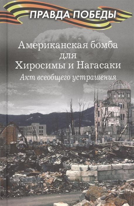 Кошкин А., Музафаров А., Федоров Д. (сост.) Американская бомба для Хиросимы и Нагасаки Акция всеобщего устрашения