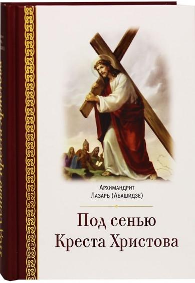 Архимандрит Лазарь (Абашидзе) Под сенью Креста Христова сергей владимирович соболев под знаменем красного креста
