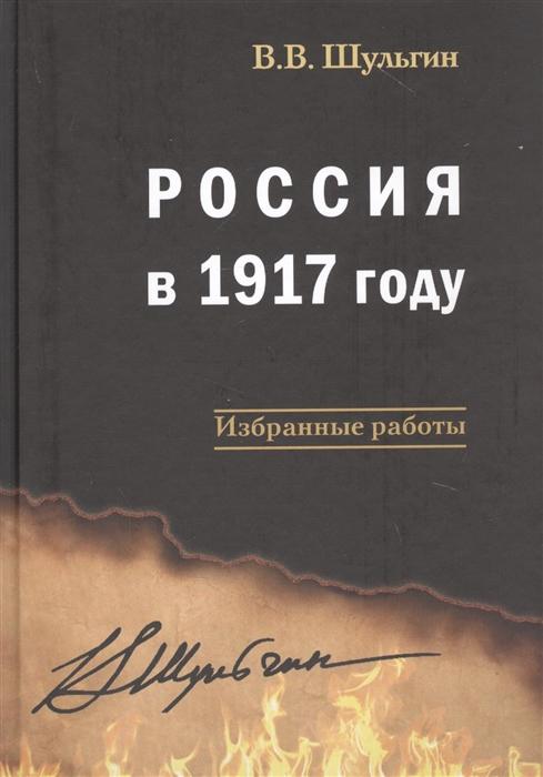Шульгин В. Россия в 1917 году Избранные работы