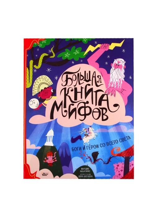 Купить Большая книга мифов Боги и герои со всего света, АСТ, Фольклор для детей