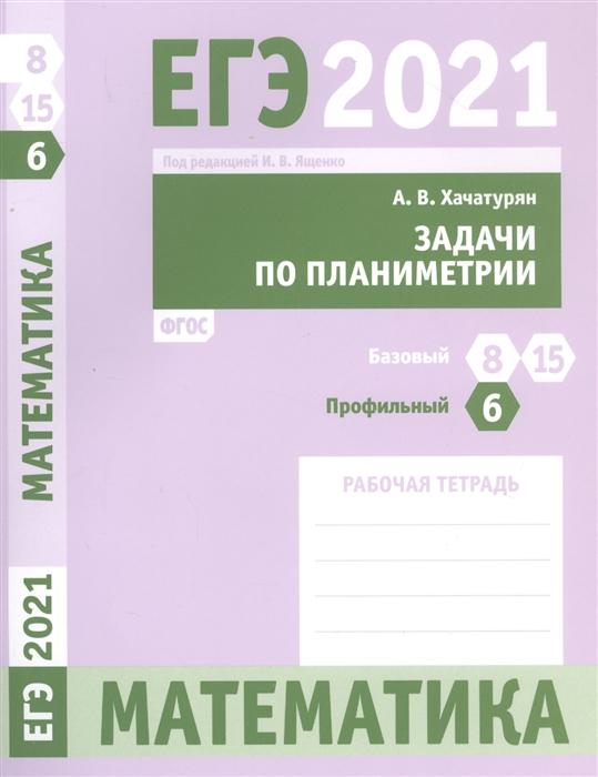 Фото - Хачатурян А. ЕГЭ 2021 Математика Задачи по планиметрии Задача 6 профильный уровень Задачи 8 и 15 базовый уровень Рабочая тетрадь с а шестаков егэ 2016 математика задачи с параметром задача 18 профильный уровень