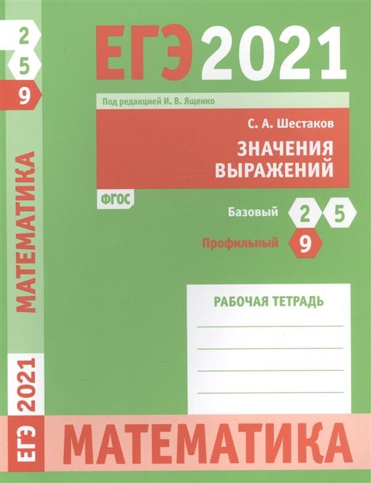 Фото - Шестаков С. ЕГЭ 2021 Математика Значения выражений Задача 9 профильный уровень Задачи 2 и 5 базовый уровень Рабочая тетрадь с а шестаков егэ 2016 математика задачи с параметром задача 18 профильный уровень