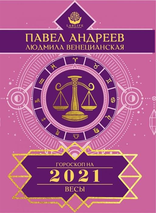 Андреев П., Венецианская Л. Весы Гороскоп 2021