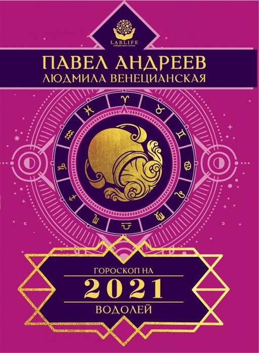 Андреев П., Венецианская Л. Водолей Гороскоп 2021