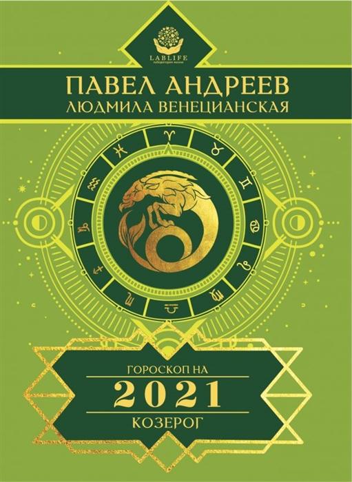 Андреев П., Венецианская Л. Козерог Гороскоп 2021
