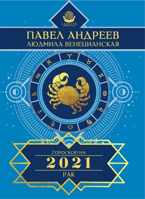 Андреев П., Венецианская Л. Рак Гороскоп 2021