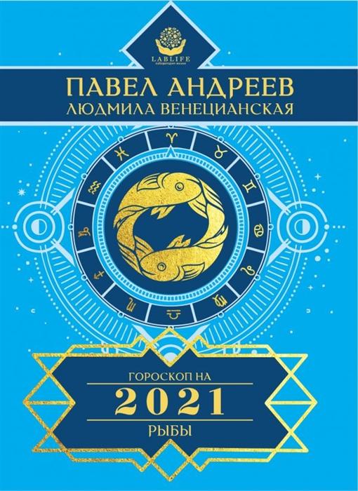 Андреев П., Венецианская Л. Рыбы Гороскоп 2021