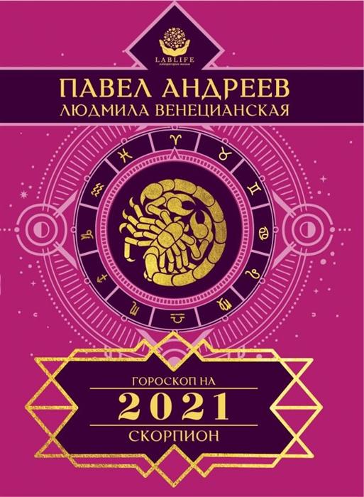 Андреев П., Венецианская Л. Скорпион Гороскоп 2021