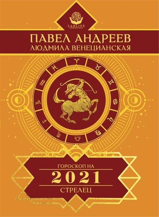 Андреев П., Венецианская Л. Стрелец Гороскоп 2021