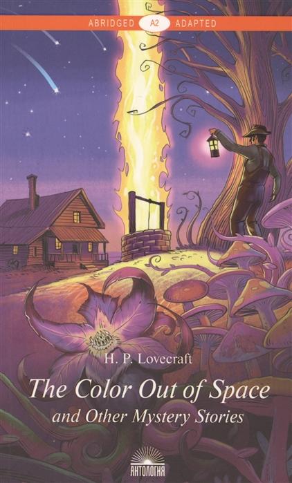 Фото - Lovecraft H. The Color Out of Space and Other Mystery Stories Цвет из иных миров и другие мистические истории Книга для чтения на английском языке Уровень А2 haggard h r montezuma's daughter дочь монтесумы книга на английском языке