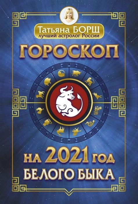 Борщ Т. Гороскоп на 2021 год Белого Быка татьяна борщ дева гороскоп на 2020 год