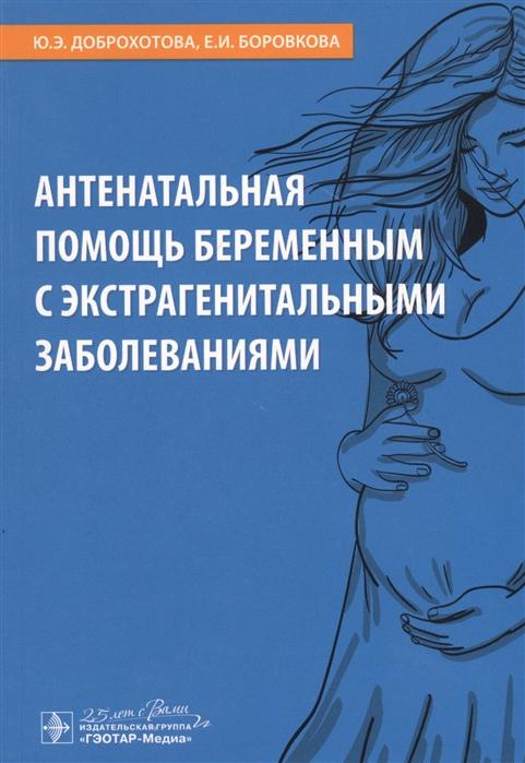 Доброхотова Ю., Боровкова Е. Антенатальная помощь беременным с экстрагенитальными заболеваниями