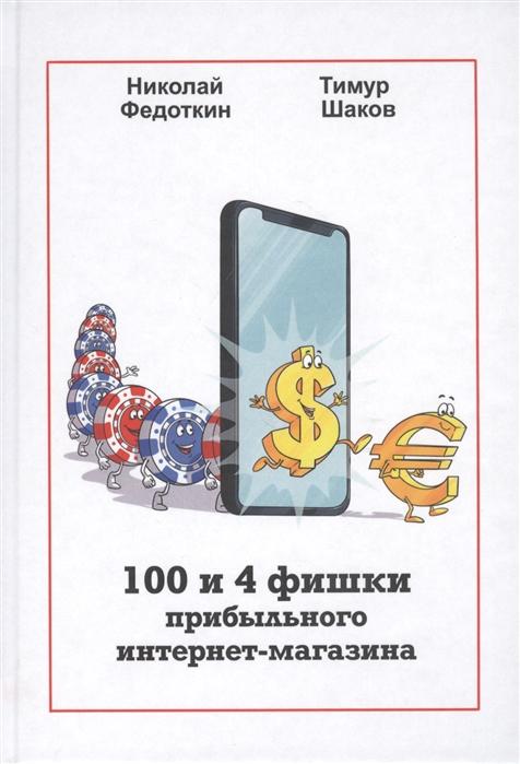 Шаков Т., Федоткин Н. 100 и 4 фишки прибыльного интернет-магазина