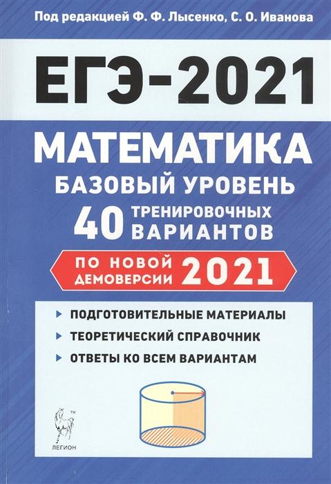 Лысенко Ф., Иванов С. (ред.) Математика Подготовка к ЕГЭ-2021 Базовый уровень 40 тренировочных вариантов по демоверсии 2021 года лысенко ф ф математика подготовка к егэ производная задания b9 и b15