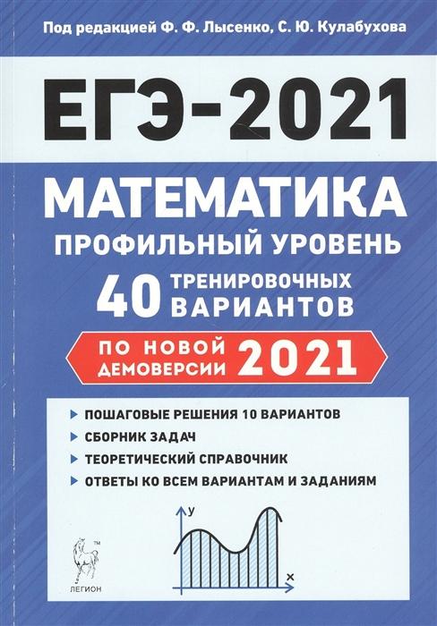 Лысенко Ф., Кулабухов С. (ред.) Математика Подготовка к ЕГЭ-2021 Профильный уровень 40 тренировочных вариантов по демоверсии 2021 года лысенко ф ф математика подготовка к егэ производная задания b9 и b15