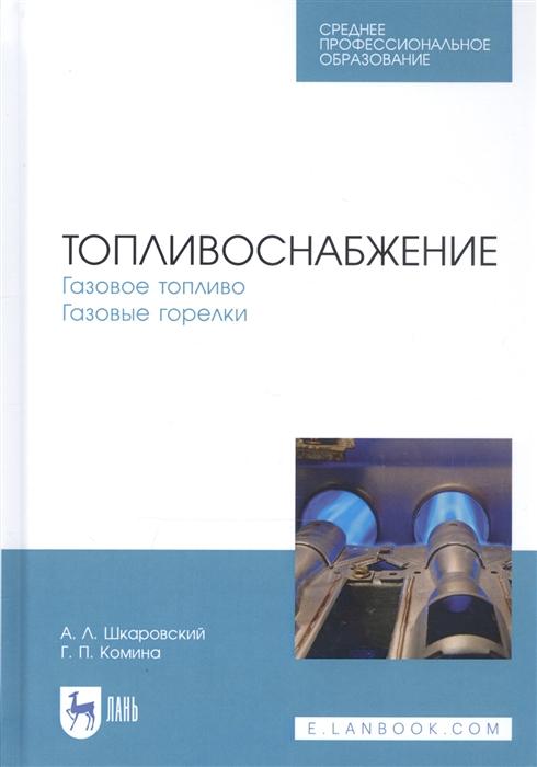 Шкаровский А., Комина Г. Топливоснабжение Газовое топливо Газовые горелки Учебное пособие