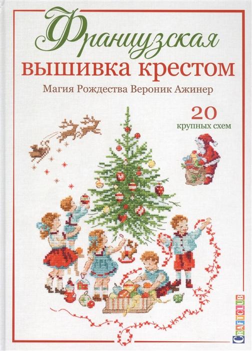 Ажинер В. Французская вышивка крестом Магия Рождества Вероник Ажинер 20 крупных схем
