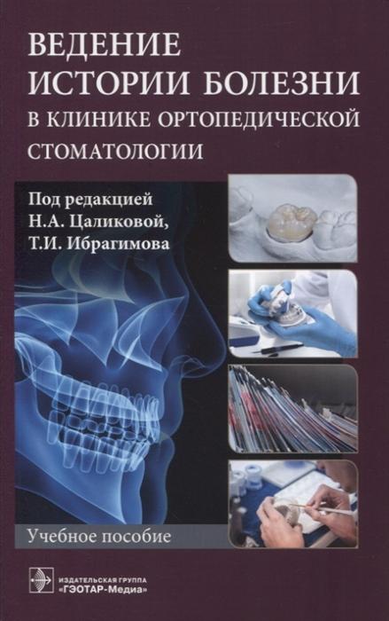 Цаликова Н., Ибрагимов Т. (ред.) Ведение истории болезни в клинике ортопедической стоматологии