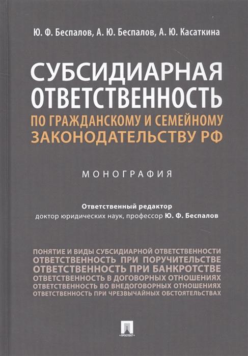 Беспалов Ю., А., Касаткина А. Субсидиарная ответственность по гражданскому и семейному законодательству РФ Монография