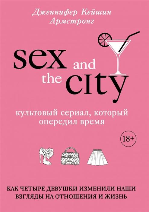 Армстронг Дж. Секс в большом городе Культовый сериал который опередил время бушнелл кэндес секс в большом городе