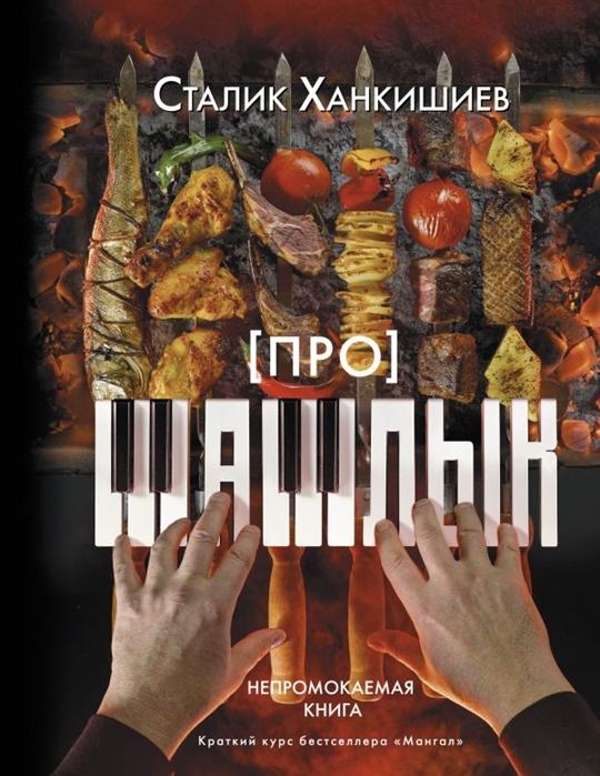 Ханкишиев С. Про шашлык Непромокаемая книга ханкишиев с про мясо баранина и не только