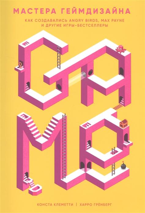 Клеметти К., Гренберг Х. Мастера геймдизайна Как создавались Angry Birds Max Payne и другие игры-бестселлеры